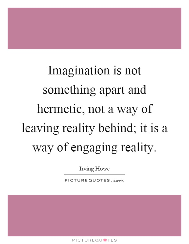 Imagination is not something apart and hermetic, not a way of leaving reality behind; it is a way of engaging reality Picture Quote #1
