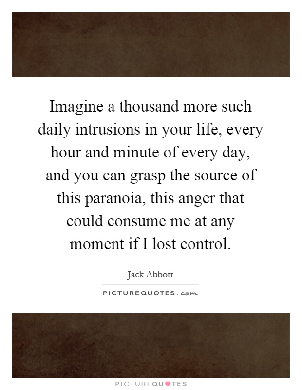 Imagine a thousand more such daily intrusions in your life, every hour and minute of every day, and you can grasp the source of this paranoia, this anger that could consume me at any moment if I lost control Picture Quote #1