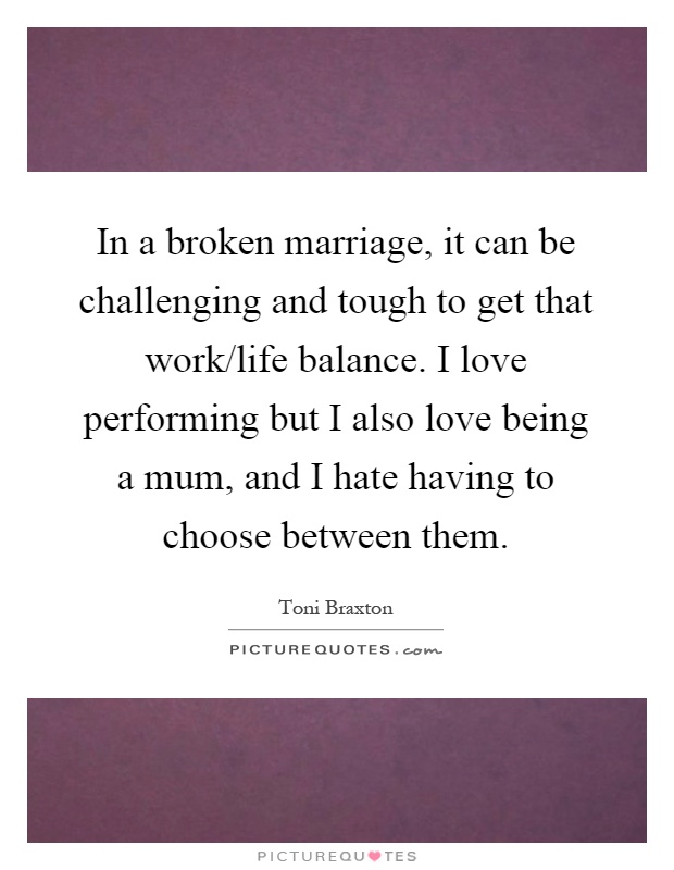 In a broken marriage, it can be challenging and tough to get that work/life balance. I love performing but I also love being a mum, and I hate having to choose between them Picture Quote #1
