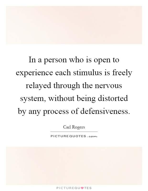 In a person who is open to experience each stimulus is freely relayed through the nervous system, without being distorted by any process of defensiveness Picture Quote #1