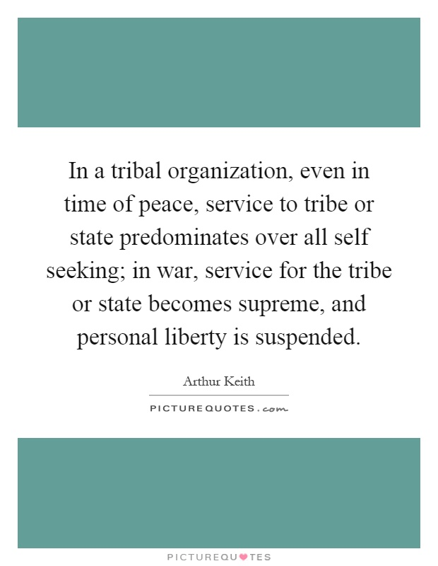 In a tribal organization, even in time of peace, service to tribe or state predominates over all self seeking; in war, service for the tribe or state becomes supreme, and personal liberty is suspended Picture Quote #1