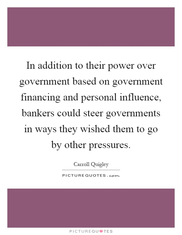 In addition to their power over government based on government financing and personal influence, bankers could steer governments in ways they wished them to go by other pressures Picture Quote #1