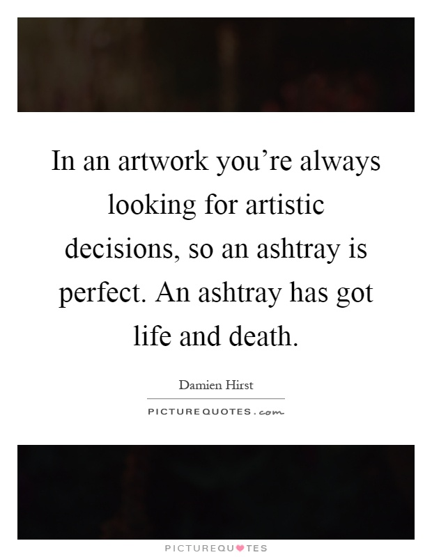 In an artwork you're always looking for artistic decisions, so an ashtray is perfect. An ashtray has got life and death Picture Quote #1