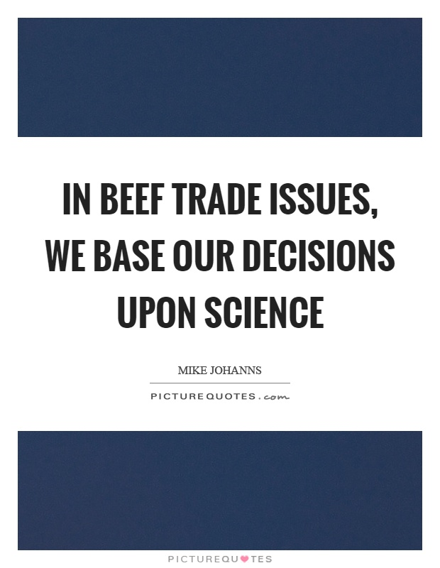 In beef trade issues, we base our decisions upon science Picture Quote #1