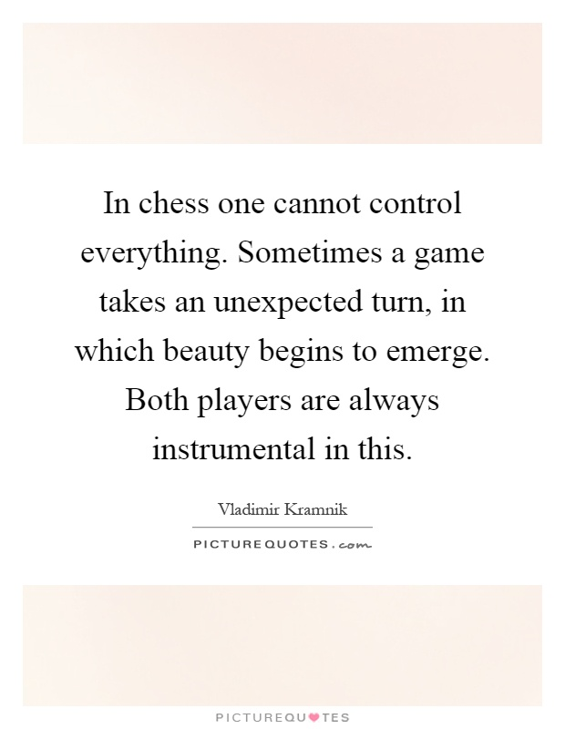 In chess one cannot control everything. Sometimes a game takes an unexpected turn, in which beauty begins to emerge. Both players are always instrumental in this Picture Quote #1