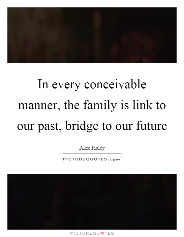 In every conceivable manner, the family is link to our past, bridge to our future Picture Quote #1