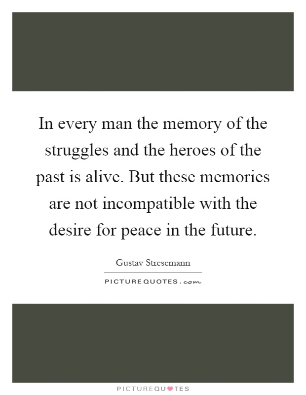 In every man the memory of the struggles and the heroes of the past is alive. But these memories are not incompatible with the desire for peace in the future Picture Quote #1