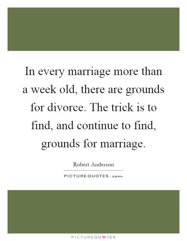 In every marriage more than a week old, there are grounds for divorce. The trick is to find, and continue to find, grounds for marriage Picture Quote #1
