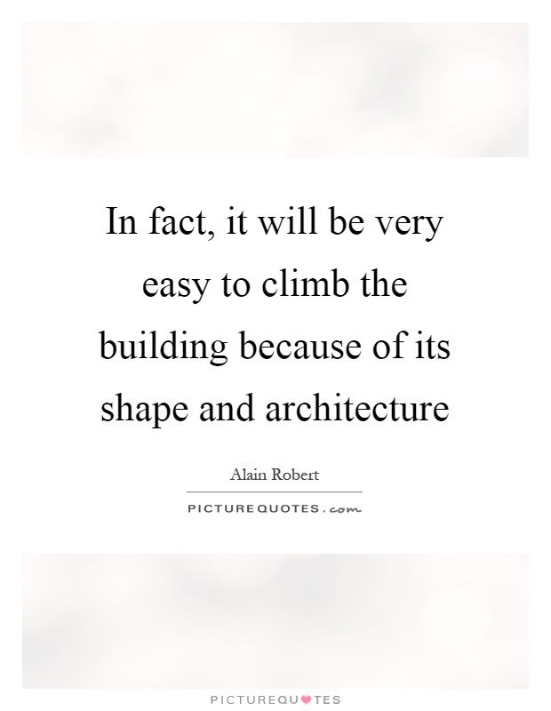 In fact, it will be very easy to climb the building because of its shape and architecture Picture Quote #1