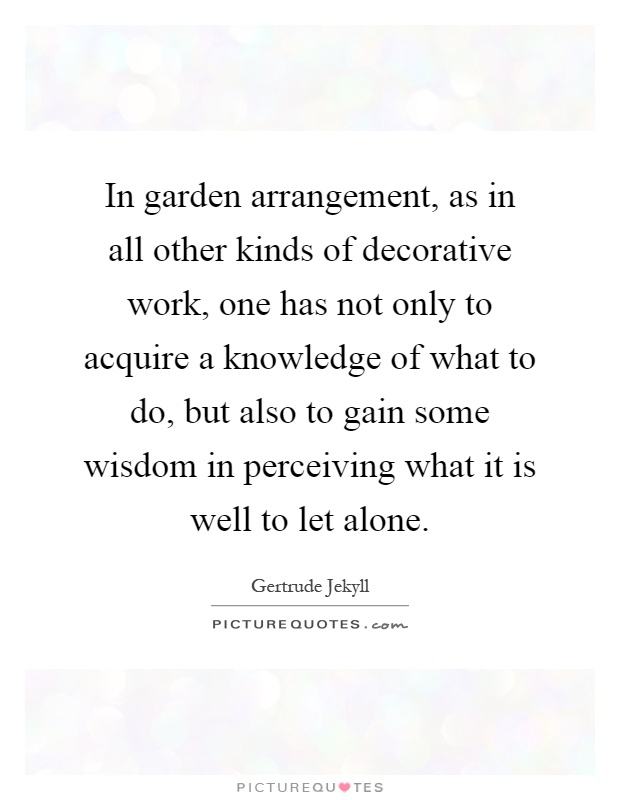 In garden arrangement, as in all other kinds of decorative work, one has not only to acquire a knowledge of what to do, but also to gain some wisdom in perceiving what it is well to let alone Picture Quote #1