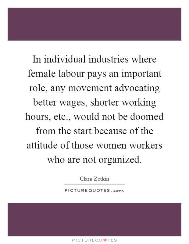 In individual industries where female labour pays an important role, any movement advocating better wages, shorter working hours, etc., would not be doomed from the start because of the attitude of those women workers who are not organized Picture Quote #1