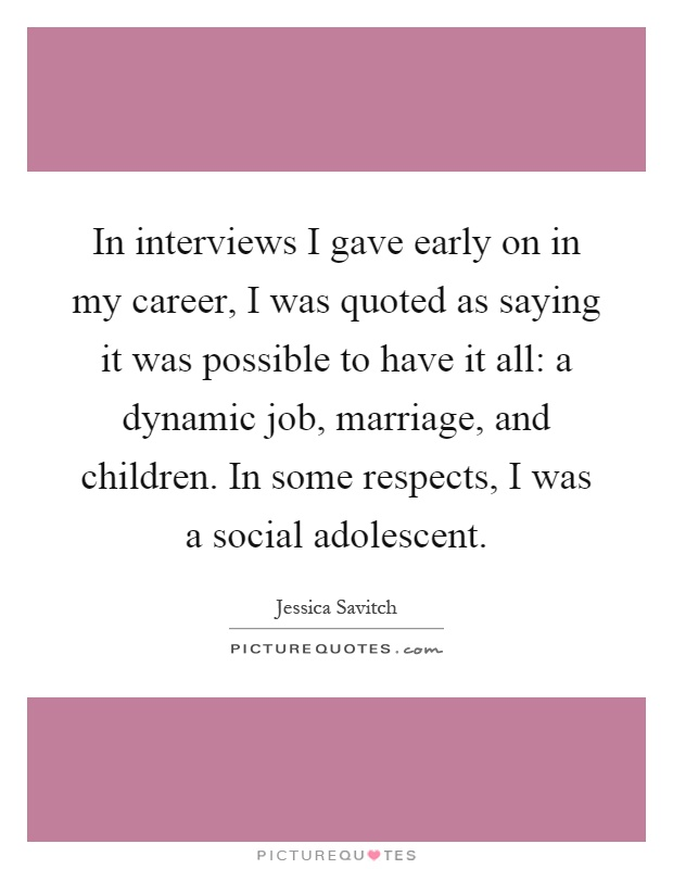 In interviews I gave early on in my career, I was quoted as saying it was possible to have it all: a dynamic job, marriage, and children. In some respects, I was a social adolescent Picture Quote #1