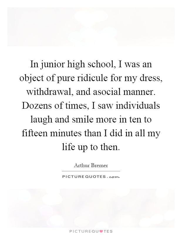 In junior high school, I was an object of pure ridicule for my dress, withdrawal, and asocial manner. Dozens of times, I saw individuals laugh and smile more in ten to fifteen minutes than I did in all my life up to then Picture Quote #1