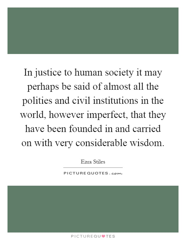 In justice to human society it may perhaps be said of almost all the polities and civil institutions in the world, however imperfect, that they have been founded in and carried on with very considerable wisdom Picture Quote #1