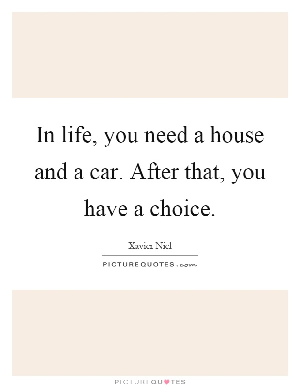 In life you need a house and a car after that you have for Need a house