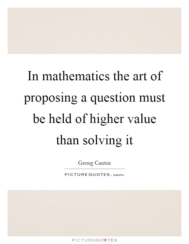 In mathematics the art of proposing a question must be held of higher value than solving it Picture Quote #1