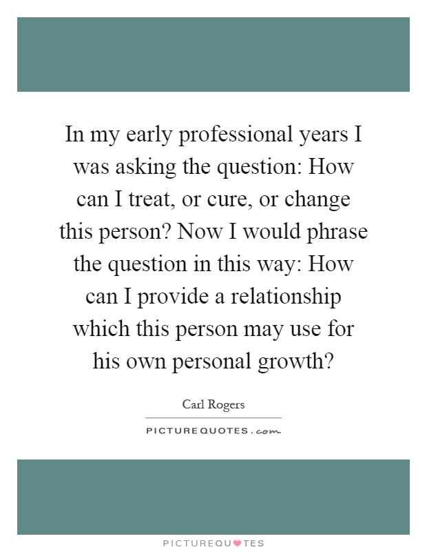 In my early professional years I was asking the question: How can I treat, or cure, or change this person? Now I would phrase the question in this way: How can I provide a relationship which this person may use for his own personal growth? Picture Quote #1