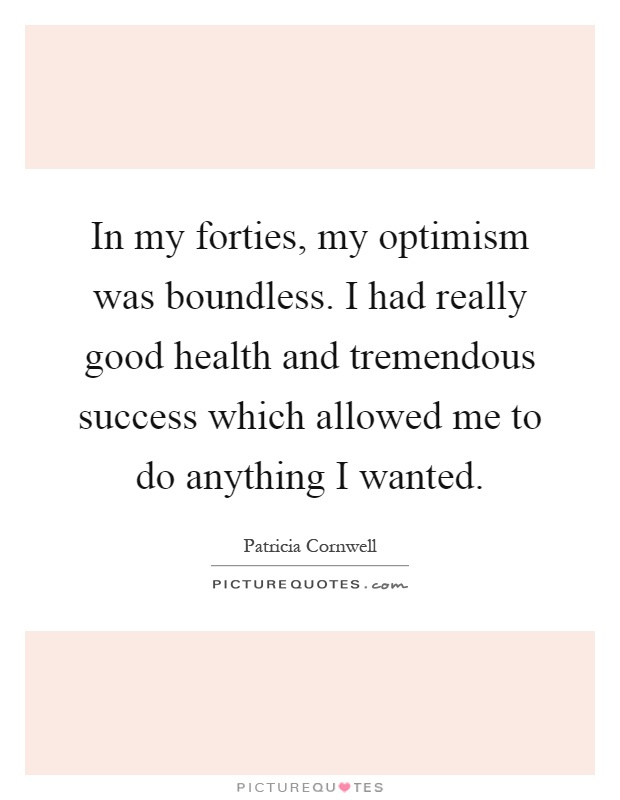 In my forties, my optimism was boundless. I had really good health and tremendous success which allowed me to do anything I wanted Picture Quote #1