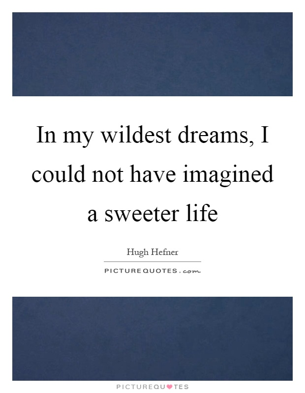 In my wildest dreams, I could not have imagined a sweeter life Picture Quote #1