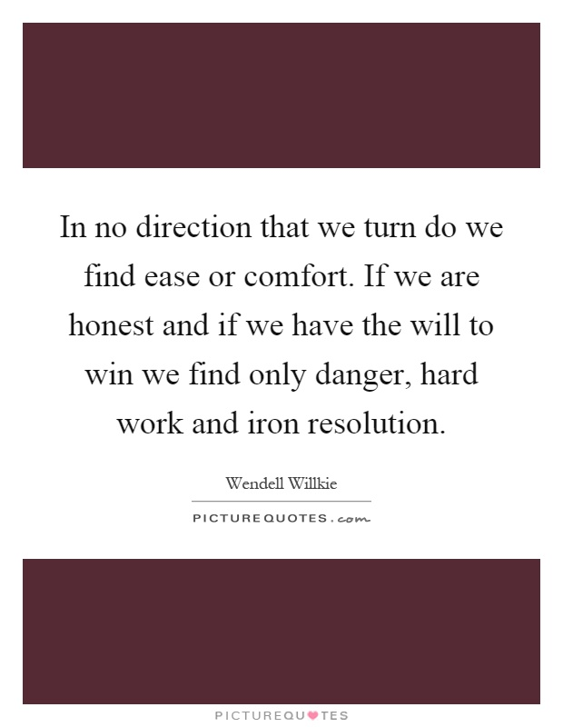 In no direction that we turn do we find ease or comfort. If we are honest and if we have the will to win we find only danger, hard work and iron resolution Picture Quote #1