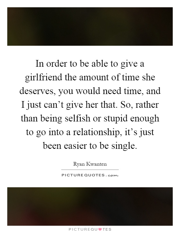 In order to be able to give a girlfriend the amount of time she deserves, you would need time, and I just can't give her that. So, rather than being selfish or stupid enough to go into a relationship, it's just been easier to be single Picture Quote #1