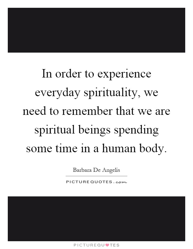 In order to experience everyday spirituality, we need to remember that we are spiritual beings spending some time in a human body Picture Quote #1
