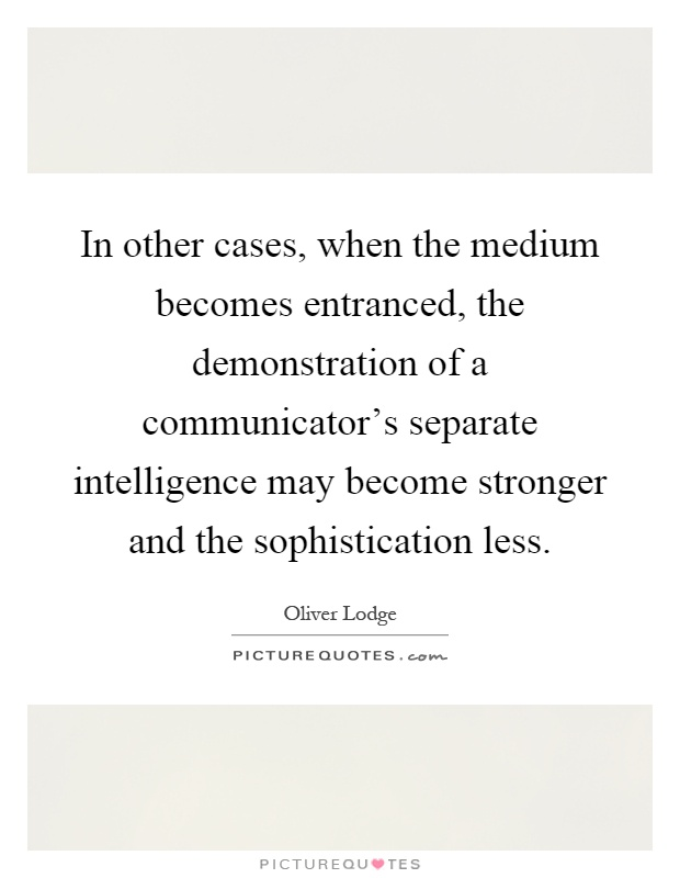 In other cases, when the medium becomes entranced, the demonstration of a communicator's separate intelligence may become stronger and the sophistication less Picture Quote #1