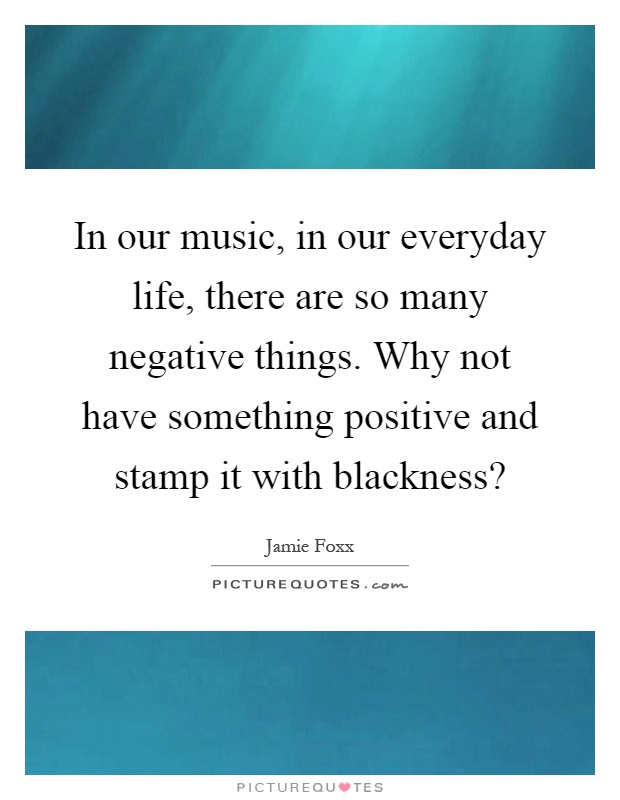 In our music, in our everyday life, there are so many negative things. Why not have something positive and stamp it with blackness? Picture Quote #1