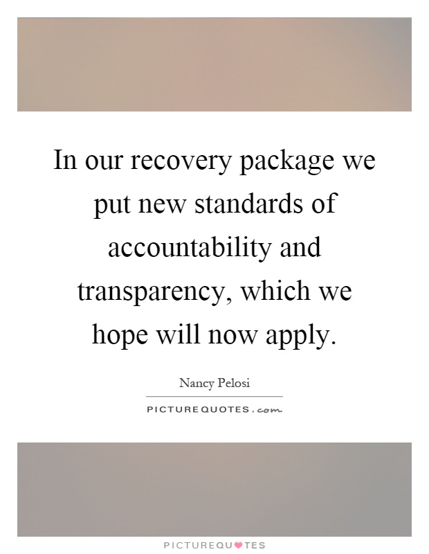 In our recovery package we put new standards of accountability and transparency, which we hope will now apply Picture Quote #1