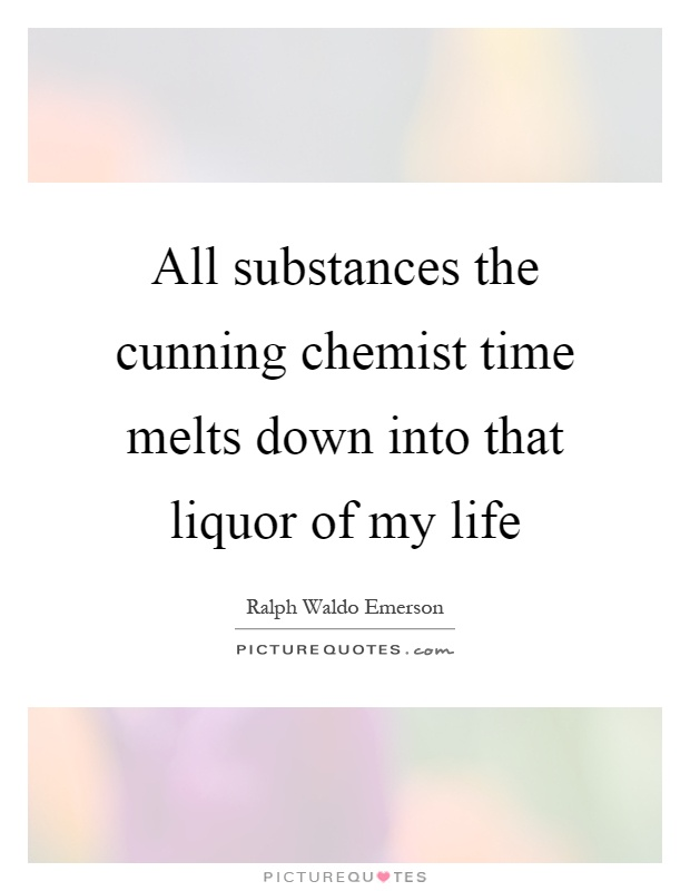 All substances the cunning chemist time melts down into that liquor of my life Picture Quote #1