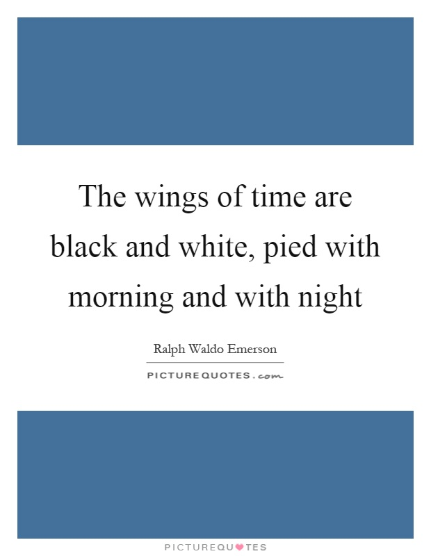 The wings of time are black and white, pied with morning and with night Picture Quote #1