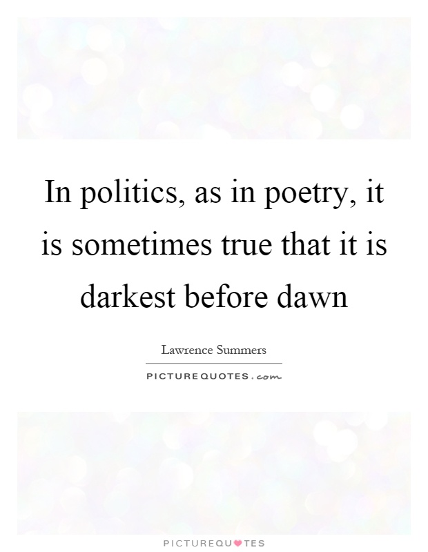 In politics, as in poetry, it is sometimes true that it is darkest before dawn Picture Quote #1