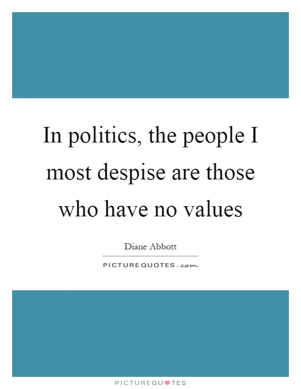 In politics, the people I most despise are those who have no values Picture Quote #1