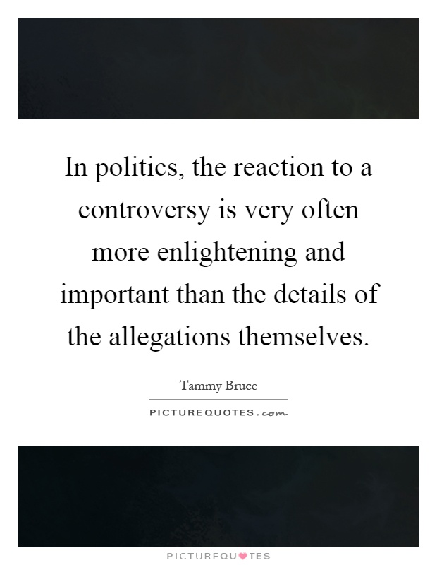 In politics, the reaction to a controversy is very often more enlightening and important than the details of the allegations themselves Picture Quote #1