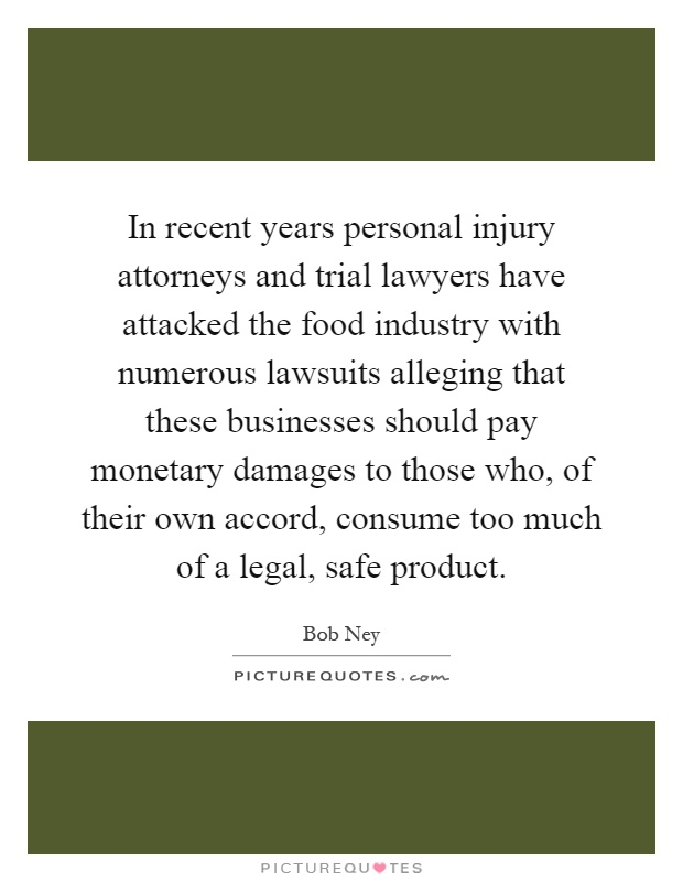 In recent years personal injury attorneys and trial lawyers have attacked the food industry with numerous lawsuits alleging that these businesses should pay monetary damages to those who, of their own accord, consume too much of a legal, safe product Picture Quote #1