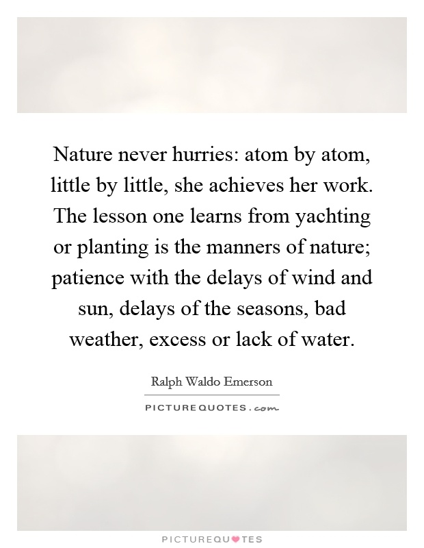 Nature never hurries: atom by atom, little by little, she achieves her work. The lesson one learns from yachting or planting is the manners of nature; patience with the delays of wind and sun, delays of the seasons, bad weather, excess or lack of water Picture Quote #1