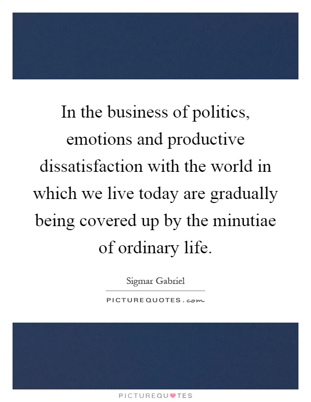 In the business of politics, emotions and productive dissatisfaction with the world in which we live today are gradually being covered up by the minutiae of ordinary life Picture Quote #1