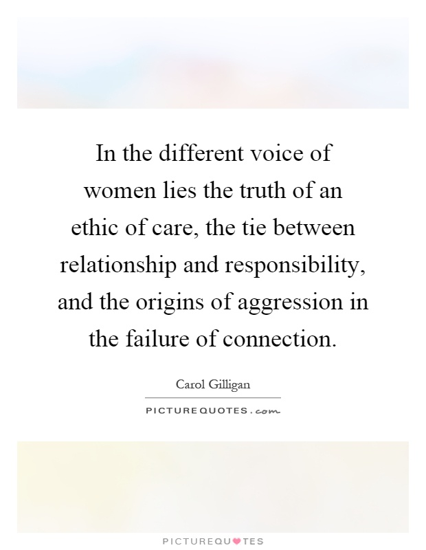In the different voice of women lies the truth of an ethic of care, the tie between relationship and responsibility, and the origins of aggression in the failure of connection Picture Quote #1