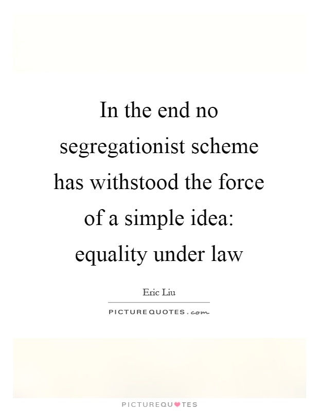 In the end no segregationist scheme has withstood the force of a simple idea: equality under law Picture Quote #1