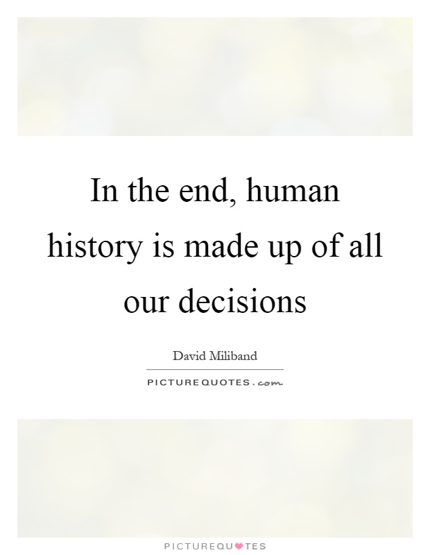 In the end, human history is made up of all our decisions Picture Quote #1