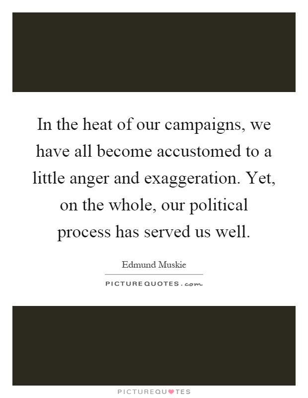 In the heat of our campaigns, we have all become accustomed to a little anger and exaggeration. Yet, on the whole, our political process has served us well Picture Quote #1