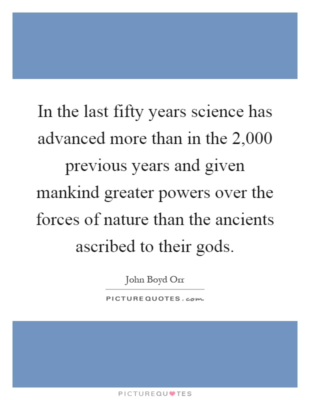 In the last fifty years science has advanced more than in the 2,000 previous years and given mankind greater powers over the forces of nature than the ancients ascribed to their gods Picture Quote #1