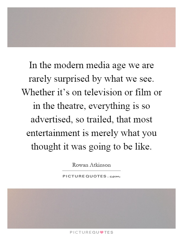 In the modern media age we are rarely surprised by what we see. Whether it's on television or film or in the theatre, everything is so advertised, so trailed, that most entertainment is merely what you thought it was going to be like Picture Quote #1