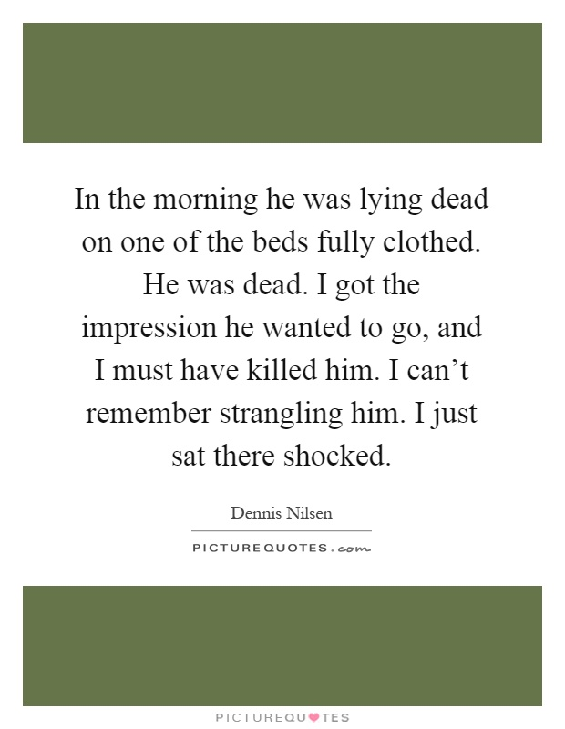 In the morning he was lying dead on one of the beds fully clothed. He was dead. I got the impression he wanted to go, and I must have killed him. I can't remember strangling him. I just sat there shocked Picture Quote #1