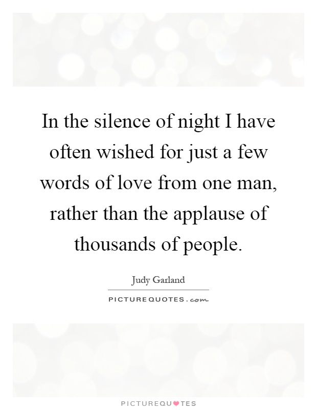 In the silence of night I have often wished for just a few words of love from one man, rather than the applause of thousands of people Picture Quote #1