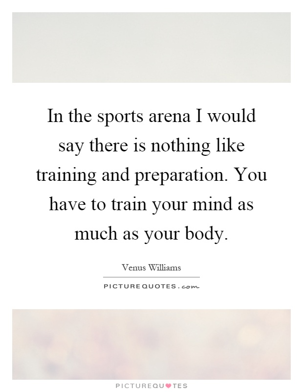 In the sports arena I would say there is nothing like training and preparation. You have to train your mind as much as your body Picture Quote #1