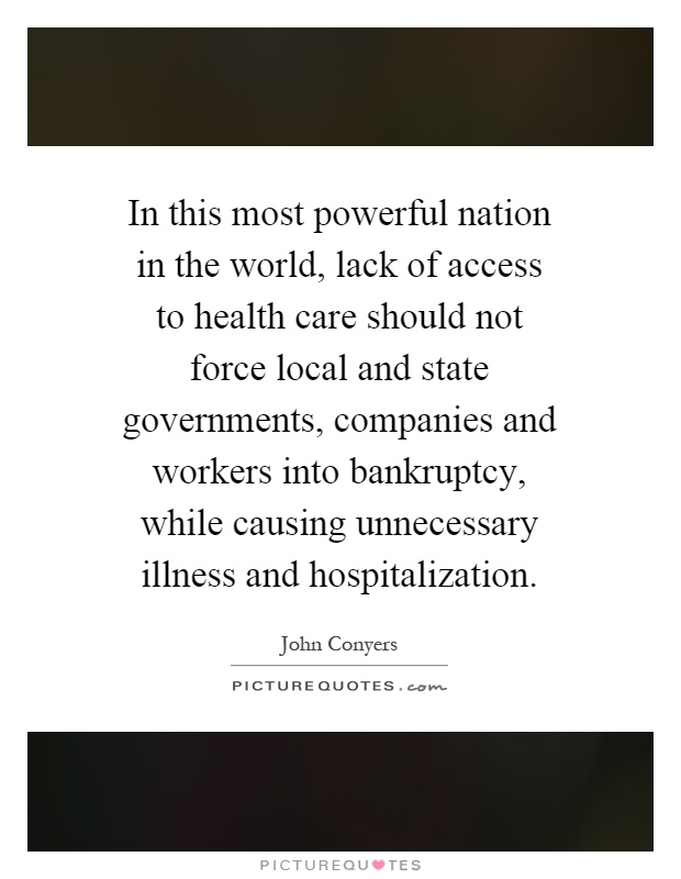 In this most powerful nation in the world, lack of access to health care should not force local and state governments, companies and workers into bankruptcy, while causing unnecessary illness and hospitalization Picture Quote #1