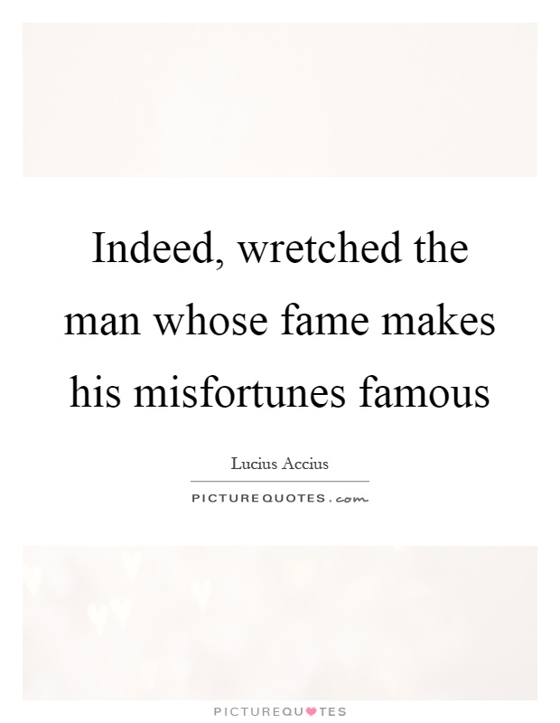 Indeed, wretched the man whose fame makes his misfortunes famous Picture Quote #1