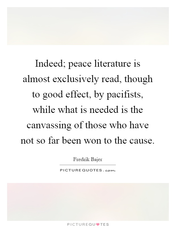 Indeed; peace literature is almost exclusively read, though to good effect, by pacifists, while what is needed is the canvassing of those who have not so far been won to the cause Picture Quote #1