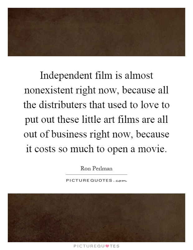 Independent film is almost nonexistent right now, because all the distributers that used to love to put out these little art films are all out of business right now, because it costs so much to open a movie Picture Quote #1
